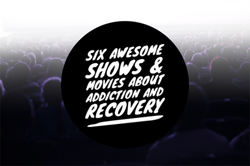 Six Awesome Shows and Movies about Addiction and Recovery